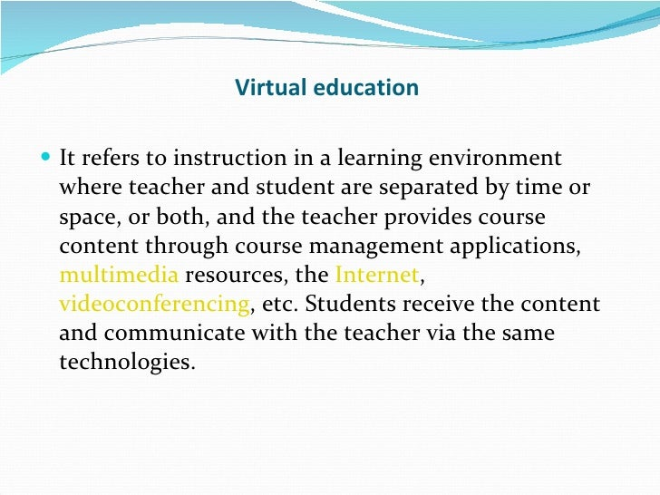 Virtual education <ul><li>It refers to instruction in a learning environment where teacher and student are separated by ti...