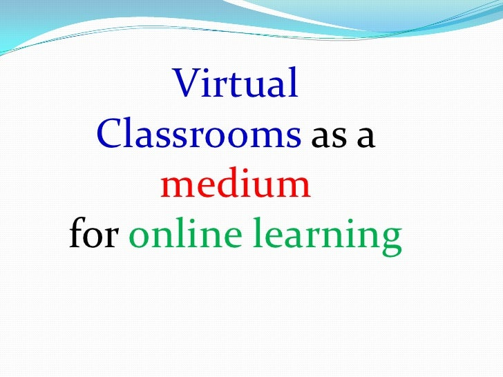 Virtual  Classrooms as a     mediumfor online learning