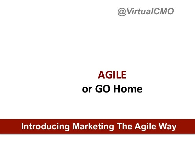 @VirtualCMO                   AGILE	  	               or	  GO	  Home	  Introducing Marketing The Agile Way