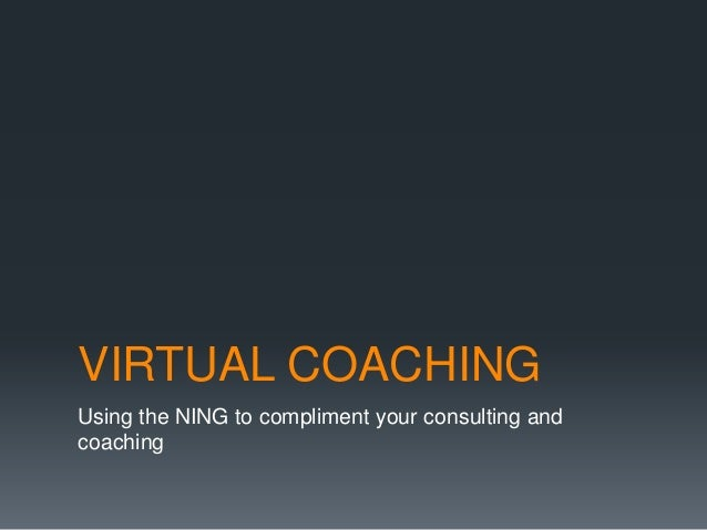 VIRTUAL COACHINGUsing the NING to compliment your consulting andcoaching