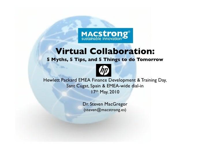 Virtual Collaboration:  5 Myths, 5 Tips, and 5 Things to do Tomorrow    Hewlett Packard EMEA Finance Development & Trainin...