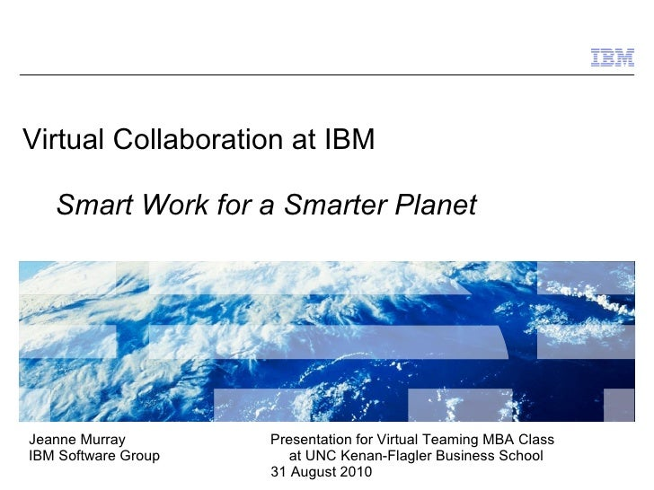 Virtual Collaboration at IBM     Smart Work for a Smarter Planet     Jeanne Murray        Presentation for Virtual Teaming...