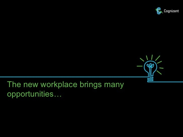 The new workplace brings manyopportunities…