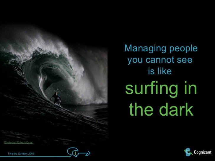 Managing people                         you cannot see                              is like                         surfin...