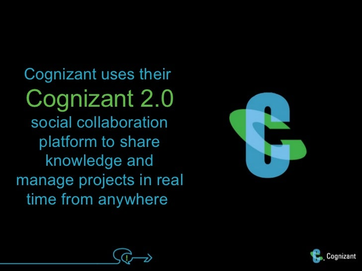 Cognizant uses their Cognizant 2.0  social collaboration   platform to share    knowledge andmanage projects in real time ...