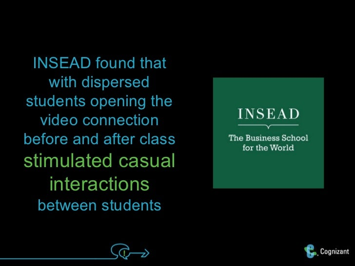 INSEAD found that   with dispersedstudents opening the  video connectionbefore and after classstimulated casual   interact...