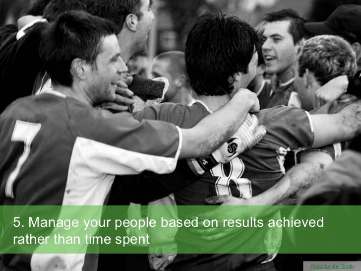 5. Manage your people based on results achievedrather than time spent                                            Photo by ...