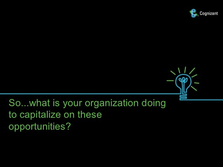 So...what is your organization doingto capitalize on theseopportunities?