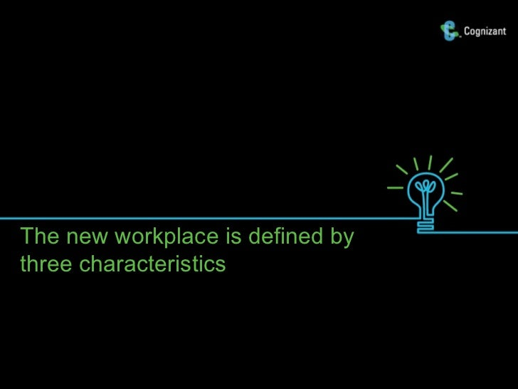 The new workplace is defined bythree characteristics