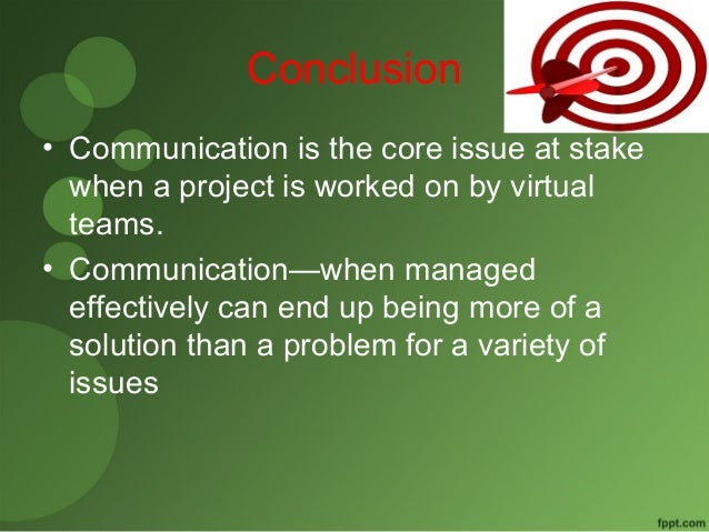 Conclusion  • Communication is the core issue at stake  when a project is worked on by virtual  teams.  • Communication—wh...
