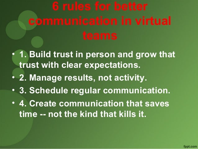 6 rules for better  communication in virtual  teams  • 1. Build trust in person and grow that  trust with clear expectatio...