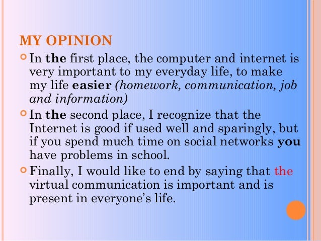 MY OPINION  In the first place, the computer and internet is very important to my everyday life, to make my life easier (...