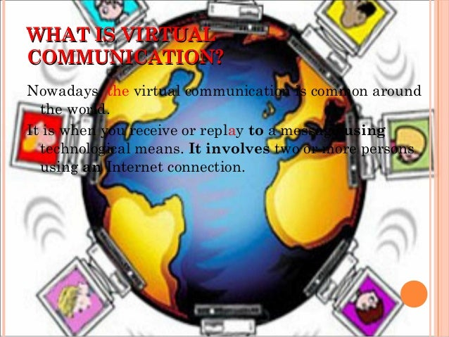 WHAT IS VIRTUALWHAT IS VIRTUAL COMMUNICATION?COMMUNICATION? Nowadays, the virtual communication is common around the world...
