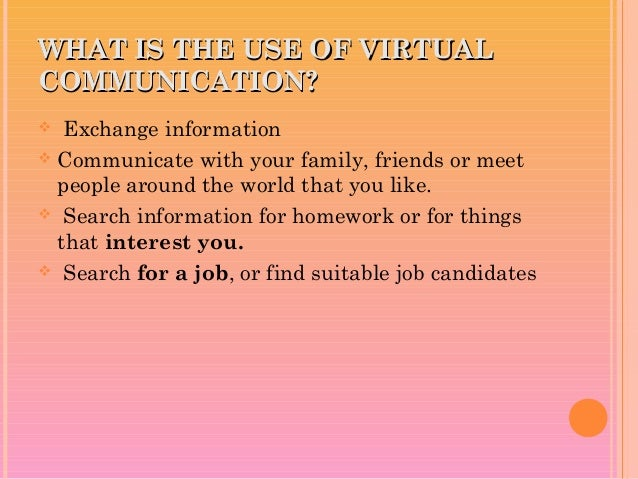 WHAT IS THE USE OF VIRTUALWHAT IS THE USE OF VIRTUAL COMMUNICATION?COMMUNICATION?  Exchange information  Communicate wit...