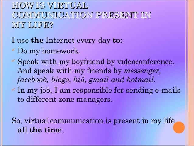 HOW IS VIRTUALHOW IS VIRTUAL COMMUNICATION PRESENT INCOMMUNICATION PRESENT IN MY LIFE?MY LIFE? I use the Internet every da...