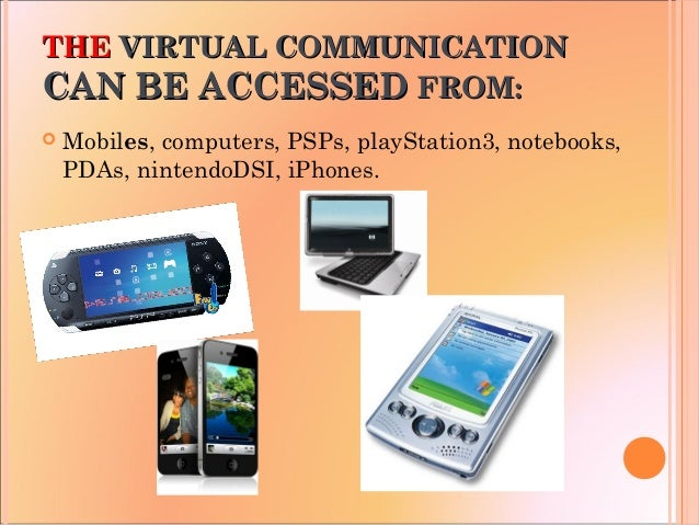 THETHE VIRTUAL COMMUNICATIONVIRTUAL COMMUNICATION CAN BE ACCESSEDCAN BE ACCESSED FROM:FROM:  Mobiles, computers, PSPs, pl...
