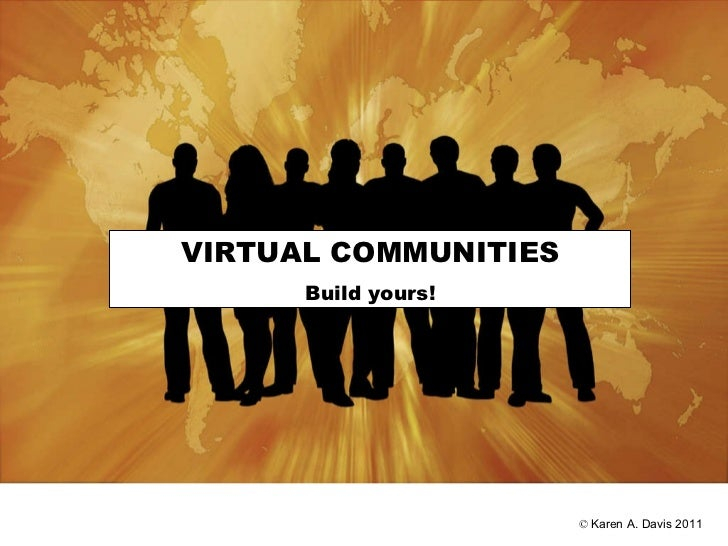 ©  Karen A. Davis 2011 VIRTUAL COMMUNITIES Build yours!