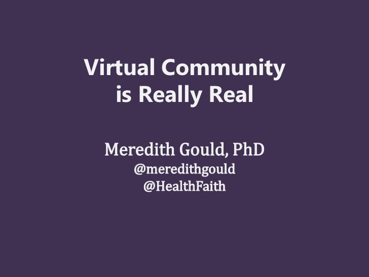 Virtual Community   is Really Real Meredith Gould, PhD    @meredithgould     @HealthFaith