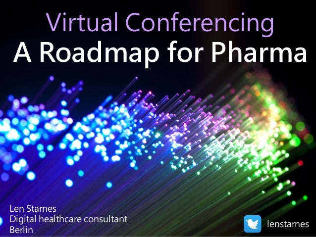 Virtual Conferencing A Roadmap for Pharma Len Starnes Digital healthcare consultant Berlin lenstarnes