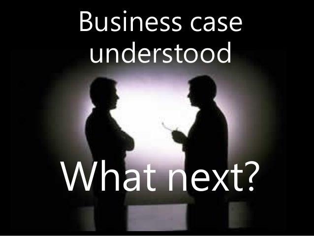Business case understood What next?