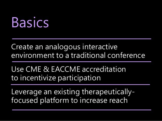Basics Create an analogous interactive environment to a traditional conference Use CME & EACCME accreditation to incentivi...