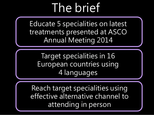 Educate 5 specialities on latest treatments presented at ASCO Annual Meeting 2014 The brief Target specialities in 16 Euro...
