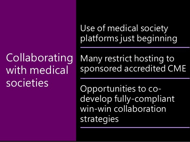 Use of medical society platforms just beginning Many restrict hosting to sponsored accredited CME Opportunities to co- dev...