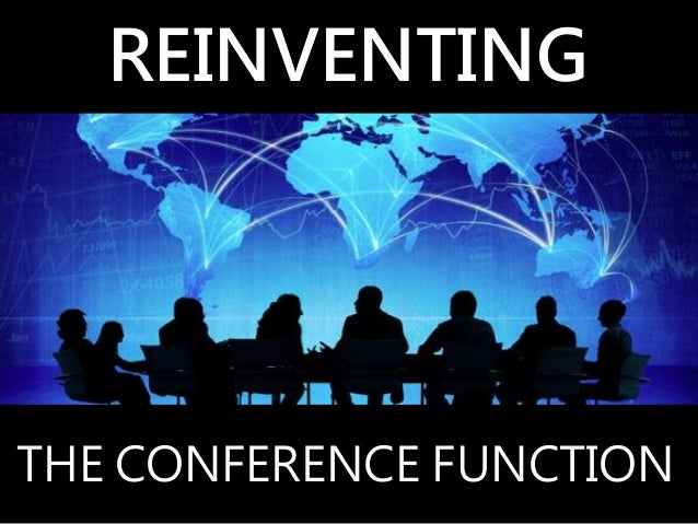 REINVENTING THE CONFERENCE FUNCTION