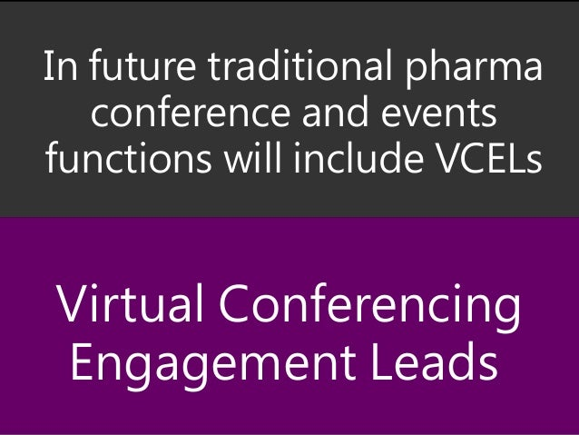 In future traditional pharma conference and events functions will include VCELs Virtual Conferencing Engagement Leads