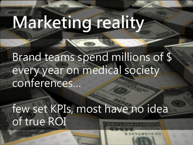 Marketing reality Brand teams spend millions of $ every year on medical society conferences… few set KPIs, most have no id...