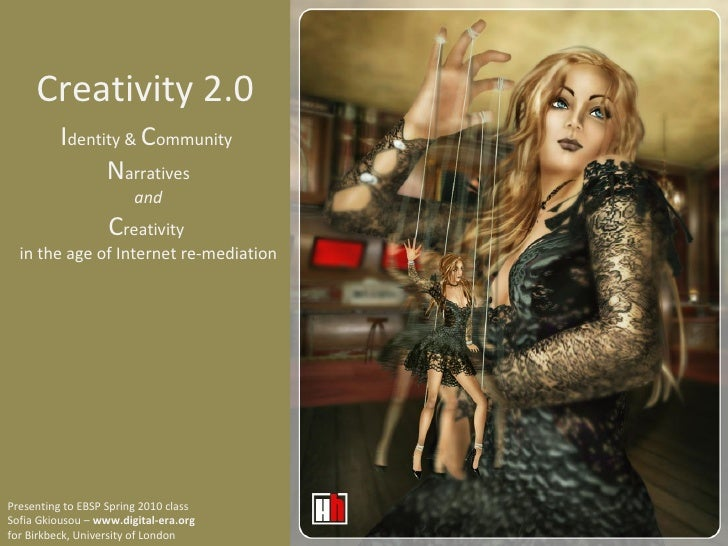 Creativity 2.0 I dentity &  C ommunity  N arratives and C reativity  in the age of Internet re-mediation Presenting to EBS...