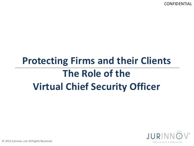CONFIDENTIAL  Protecting Firms and their Clients The Role of the Virtual Chief Security Officer  © 2013 JurInnov, Ltd. All...