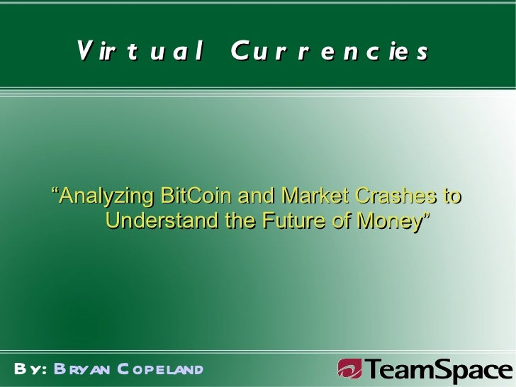 """Virtual Currencies """" Analyzing BitCoin and Market Crashes to  Understand the Future of Money"""" By:  Bryan Copeland"""