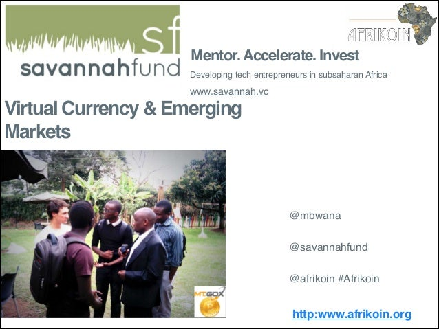 Mentor. Accelerate. Invest Developing tech entrepreneurs in subsaharan Africa  www.savannah.vc  Virtual Currency & Emergin...