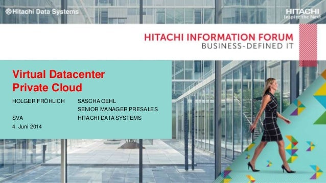 Virtual Datacenter Private Cloud HOLGER FRÖHLICH SASCHA OEHL SENIOR MANAGER PRESALES SVA HITACHI DATA SYSTEMS 4. Juni 2014