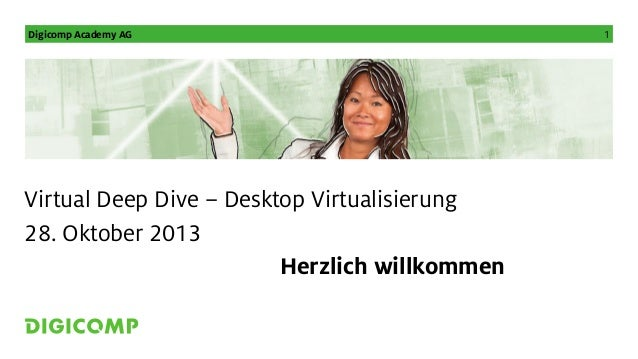 Digicomp Academy AG  Virtual Deep Dive – Desktop Virtualisierung 28. Oktober 2013 Herzlich willkommen  1