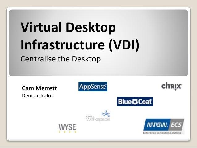 Virtual Desktop Infrastructure (VDI) Centralise the Desktop Cam Merrett Demonstrator