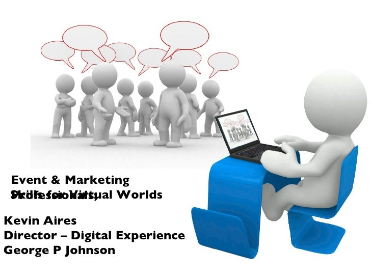Kevin Aires Director – Digital Experience George P Johnson Event & Marketing Professionals; Skills for Virtual Worlds