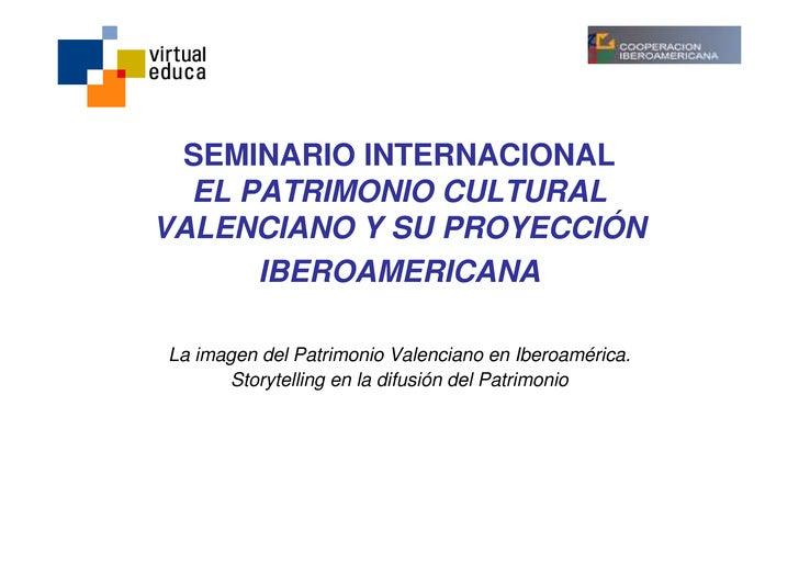 SEMINARIO INTERNACIONAL   EL PATRIMONIO CULTURAL VALENCIANO Y SU PROYECCIÓN       IBEROAMERICANA  La imagen del Patrimonio...