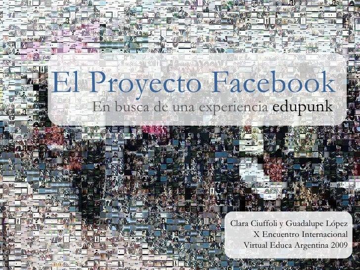 El Proyecto Facebook En busca de una experiencia  edupunk Clara Ciuffoli y Guadalupe López X Encuentro Internacional Virtu...
