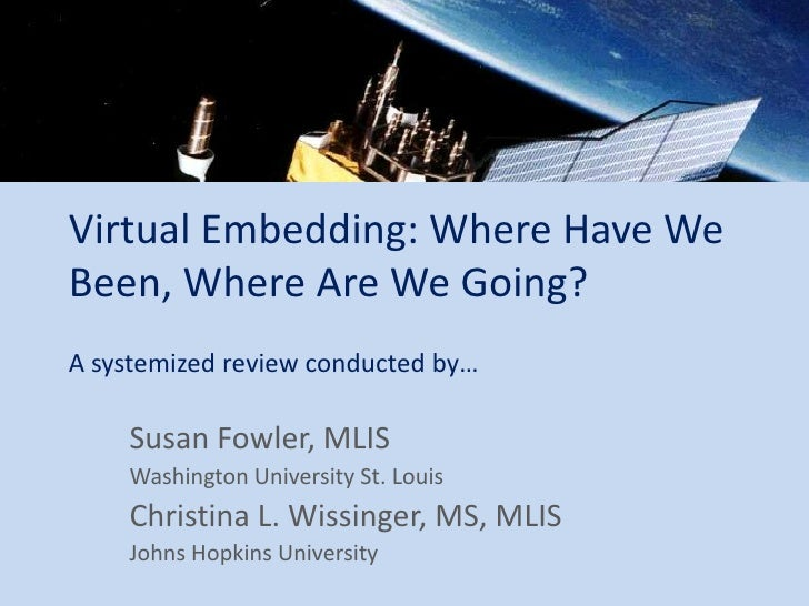 Virtual Embedding: Where Have We Been, Where Are We Going? A systemized review conducted by…      Susan Fowler, MLIS     W...