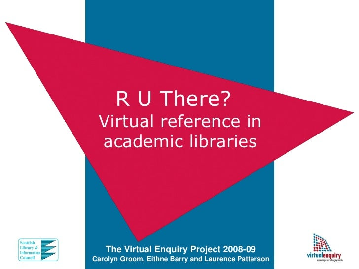 R U There?  Virtual reference in  academic libraries        The Virtual Enquiry Project 2008-09 Carolyn Groom, Eithne Barr...