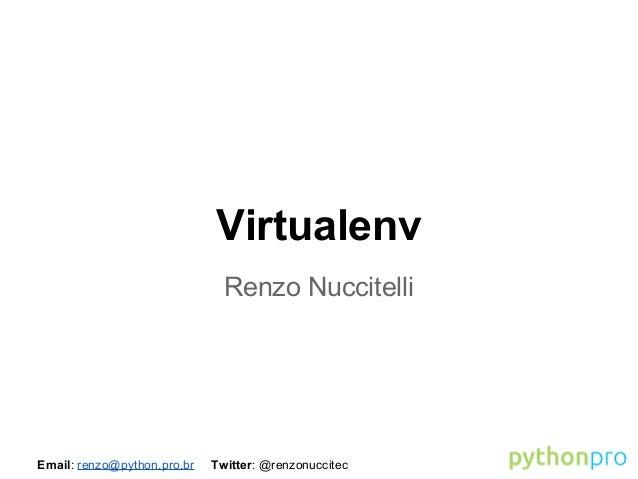 Virtualenv Renzo Nuccitelli  Email: renzo@python.pro.br  Twitter: @renzonuccitec