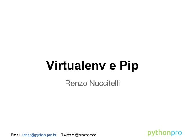 Email: renzo@python.pro.br Twitter: @renzoprobr Virtualenv e Pip Renzo Nuccitelli