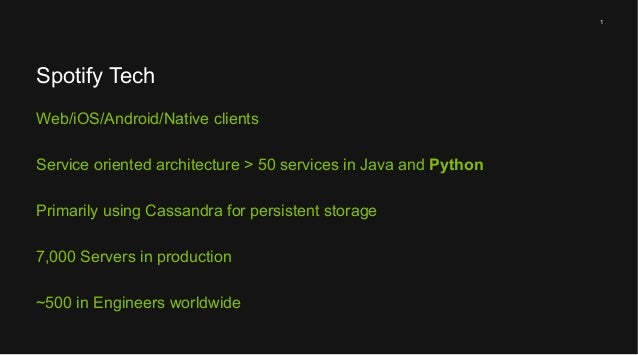 1  Spotify Tech Web/iOS/Android/Native clients Service oriented architecture > 50 services in Java and Python Primarily us...