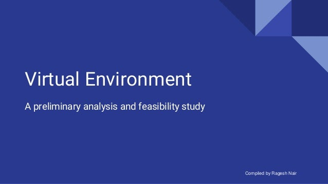 Virtual Environment A preliminary analysis and feasibility study Compiled by Ragesh Nair