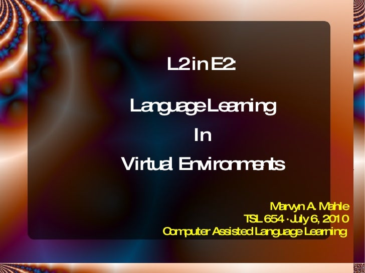 L2 in E2: Language Learning In Virtual Environments Marvyn A. Mahle TSL 654  ·  July 6, 2010 Computer Assisted Language Le...