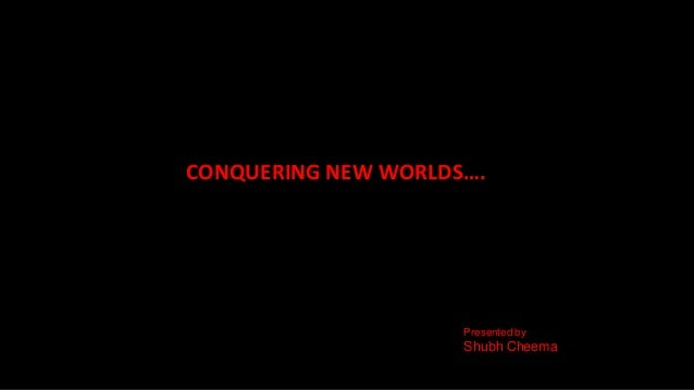 CONQUERING NEW WORLDS….Presented byShubh Cheema