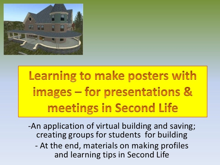 Learning to make posters with images – for presentations & meetings in Second Life<br /><ul><li>An application of virtual ...