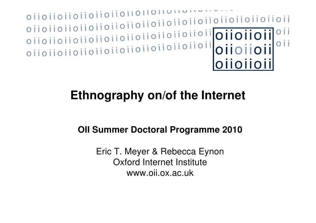 Ethnography on/of the Internet   OII Summer Doctoral Programme 2010      Eric T. Meyer & Rebecca Eynon          Oxford Int...